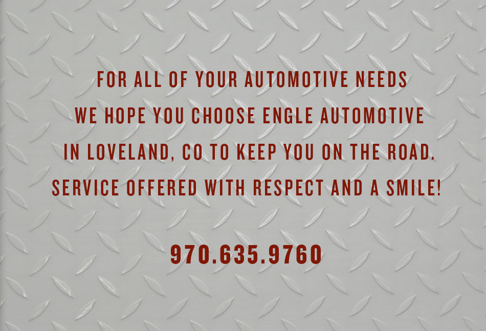 For all your automotive needs, we hope you choose Engle Automotive in Loveland, CO to keep you on the road. Service offered with respect and a smile! 970.635.9760